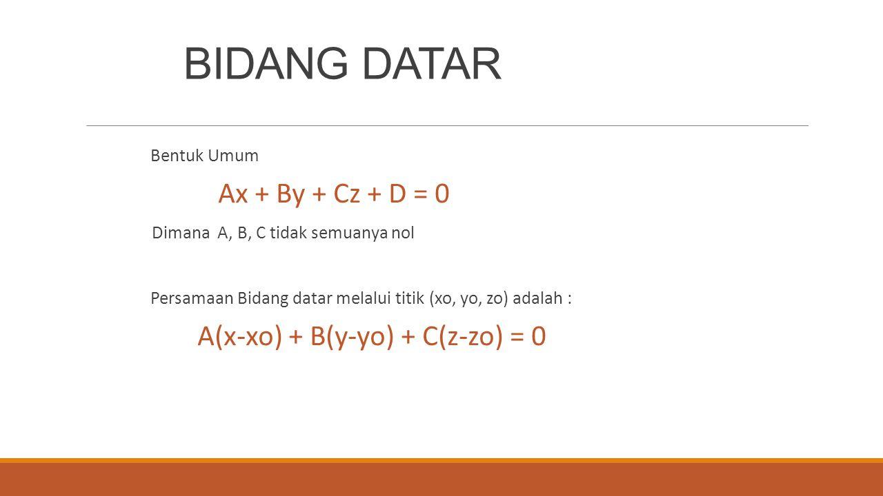 BIDANG DATAR Bentuk Umum Ax + By + Cz + D = 0 Dimana A, B, C tidak semuanya nol Persamaan Bidang datar melalui titik (xo, yo, zo) adalah : A(x-xo) + B