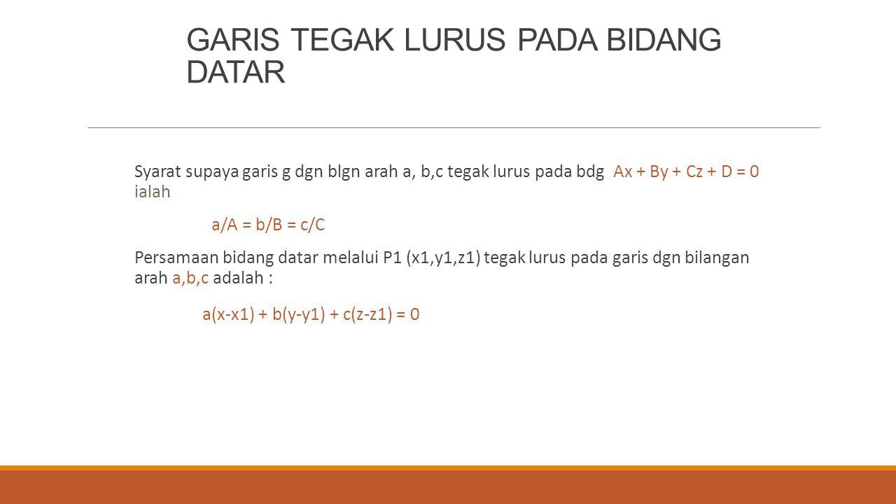 GARIS TEGAK LURUS PADA BIDANG DATAR Syarat supaya garis g dgn blgn arah a, b,c tegak lurus pada bdg Ax + By + Cz + D = 0 ialah a/A = b/B = c/C Persama