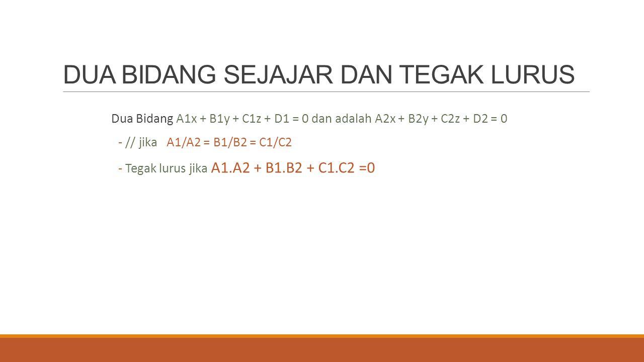 DUA BIDANG SEJAJAR DAN TEGAK LURUS Dua Bidang A1x + B1y + C1z + D1 = 0 dan adalah A2x + B2y + C2z + D2 = 0 - // jika A1/A2 = B1/B2 = C1/C2 - Tegak lur