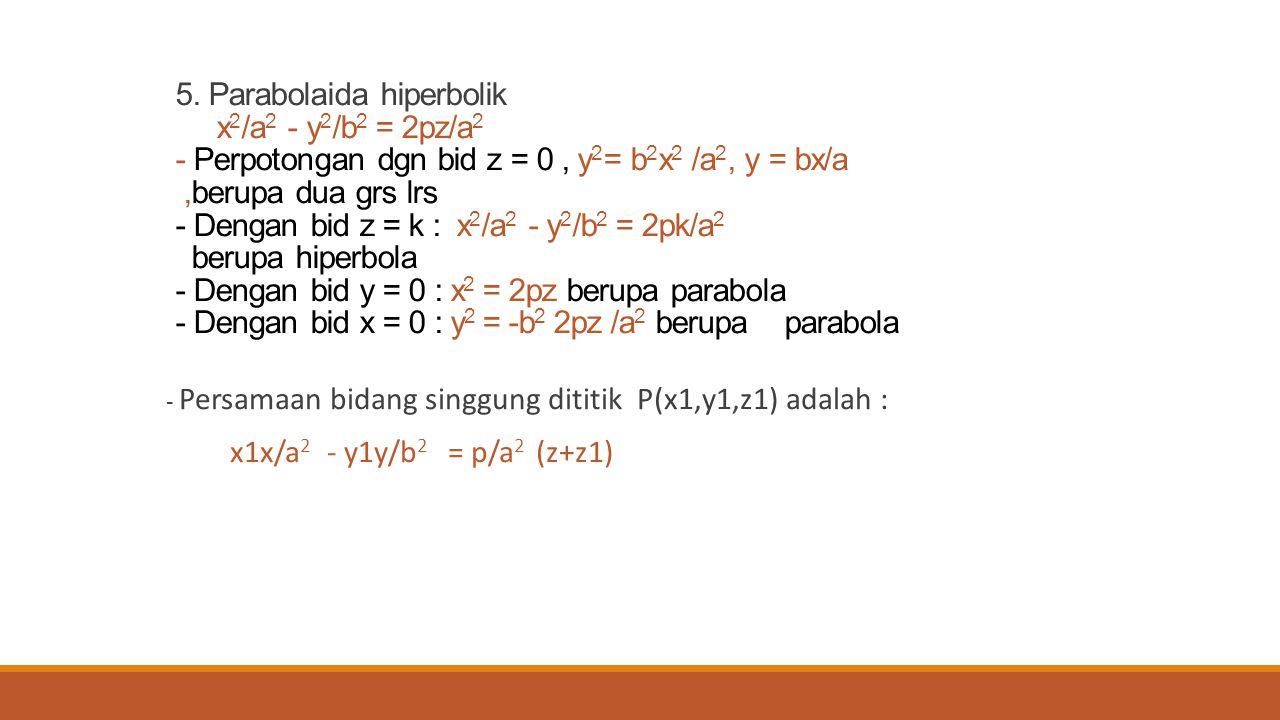 5. Parabolaida hiperbolik x 2 /a 2 - y 2 /b 2 = 2pz/a 2 - Perpotongan dgn bid z = 0, y 2 = b 2 x 2 /a 2, y = bx/a,berupa dua grs lrs - Dengan bid z =