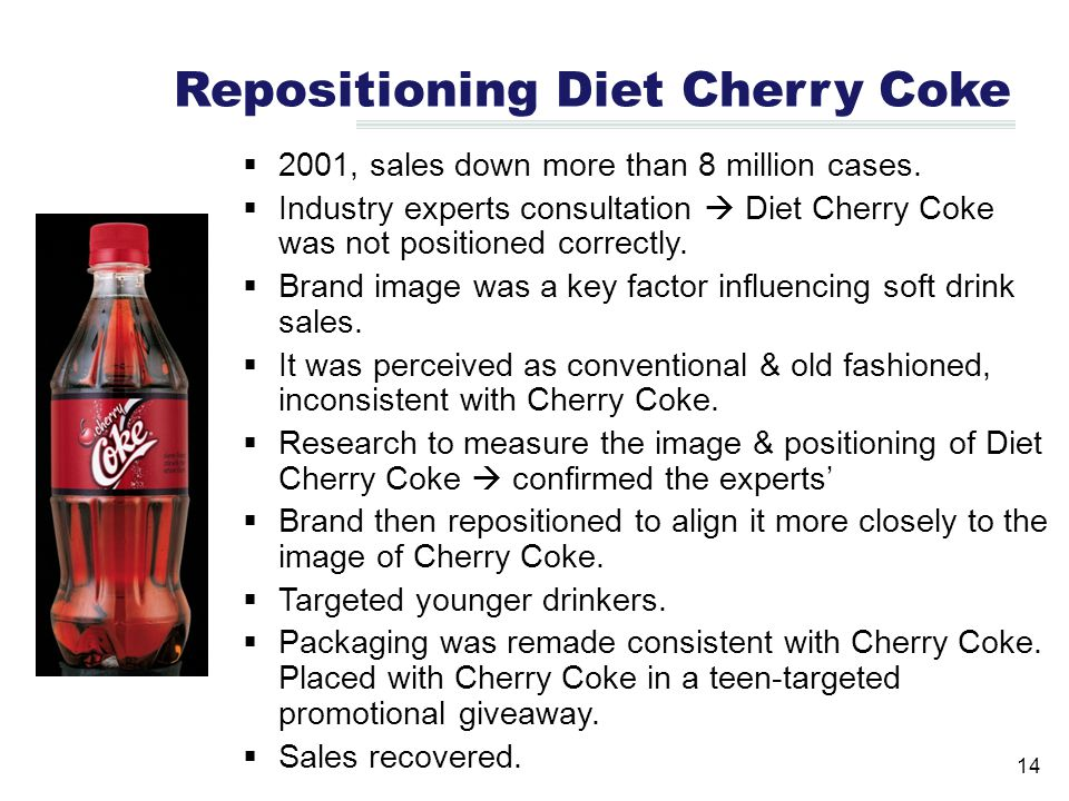 14 Repositioning Diet Cherry Coke  2001, sales down more than 8 million cases.  Industry experts consultation  Diet Cherry Coke was not positioned