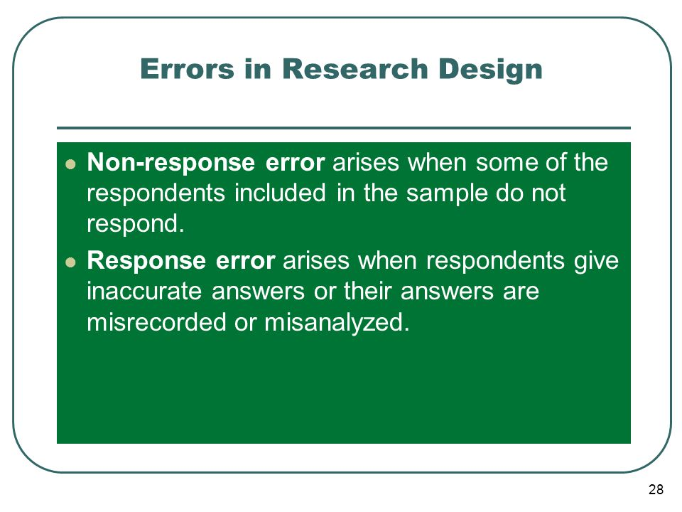 28 Errors in Research Design Non-response error arises when some of the respondents included in the sample do not respond. Response error arises when