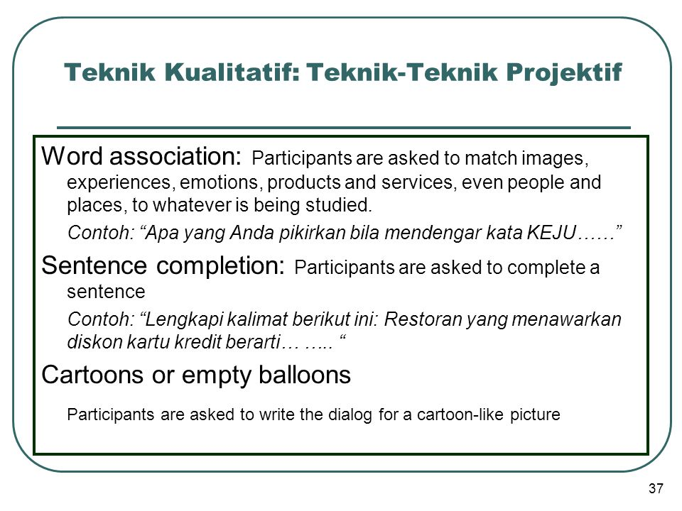 Teknik Kualitatif: Teknik-Teknik Projektif Word association: Participants are asked to match images, experiences, emotions, products and services, eve