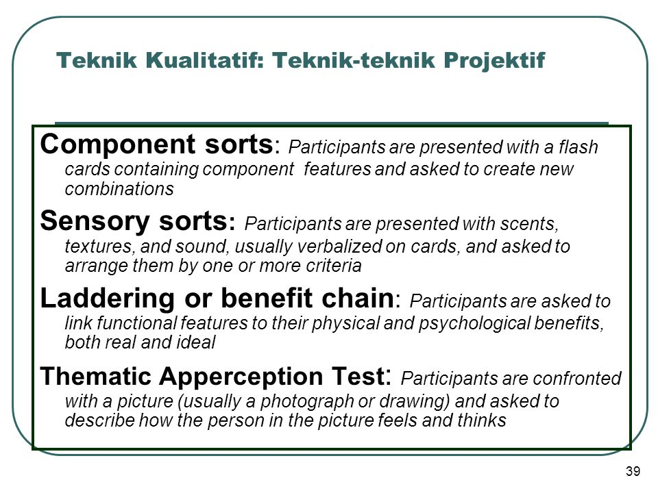 Teknik Kualitatif: Teknik-teknik Projektif Component sorts : Participants are presented with a flash cards containing component features and asked to