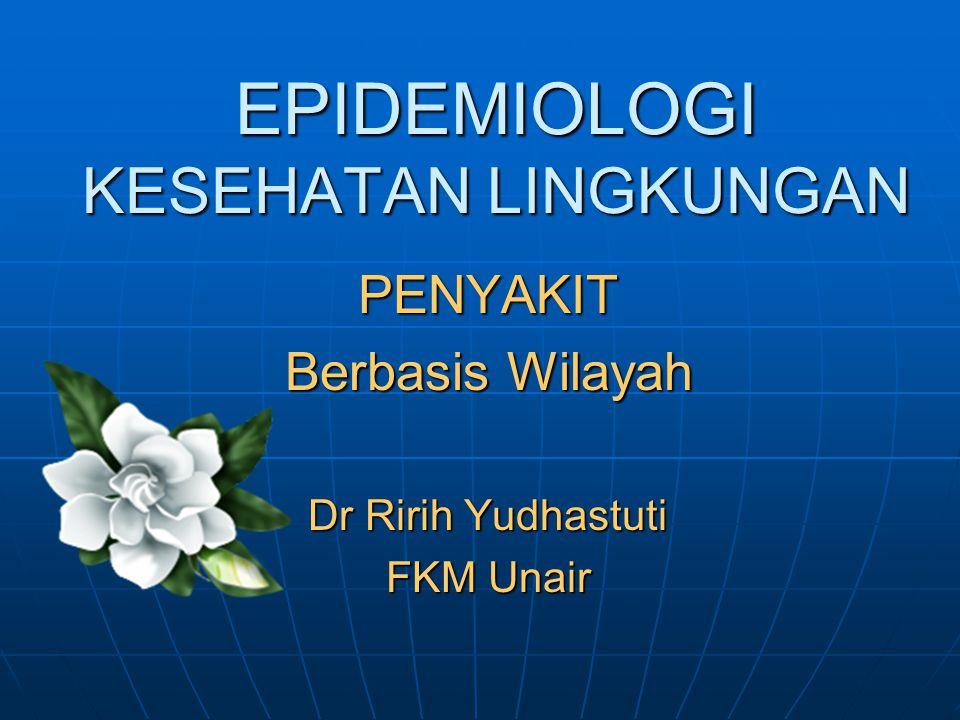 EPIDEMIOLOGI KESEHATAN LINGKUNGAN PENYAKIT Berbasis Wilayah Dr Ririh Yudhastuti FKM Unair
