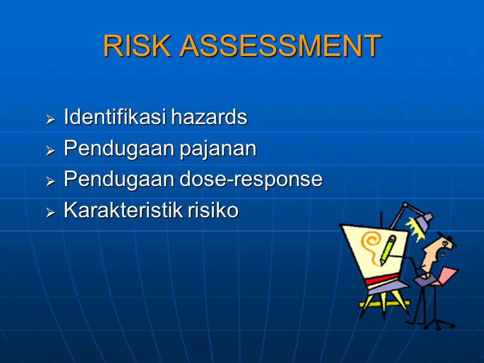 RISK ASSESSMENT  Identifikasi hazards  Pendugaan pajanan  Pendugaan dose-response  Karakteristik risiko