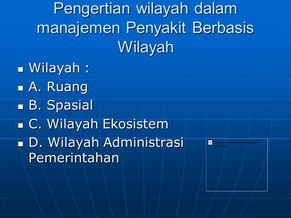 Pengertian wilayah dalam manajemen Penyakit Berbasis Wilayah Wilayah : Wilayah : A. Ruang A. Ruang B. Spasial B. Spasial C. Wilayah Ekosistem C. Wilay