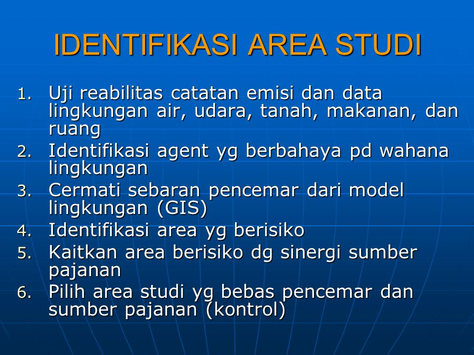 IDENTIFIKASI AREA STUDI 1. Uji reabilitas catatan emisi dan data lingkungan air, udara, tanah, makanan, dan ruang 2. Identifikasi agent yg berbahaya p