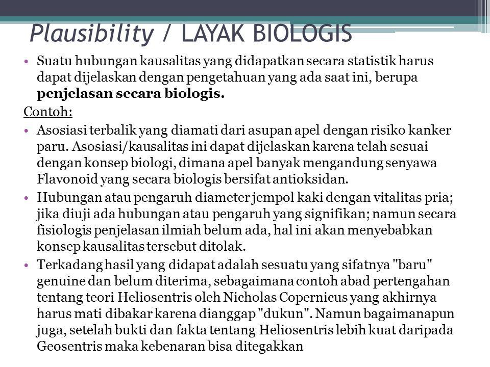 Plausibility / LAYAK BIOLOGIS Suatu hubungan kausalitas yang didapatkan secara statistik harus dapat dijelaskan dengan pengetahuan yang ada saat ini, berupa penjelasan secara biologis.