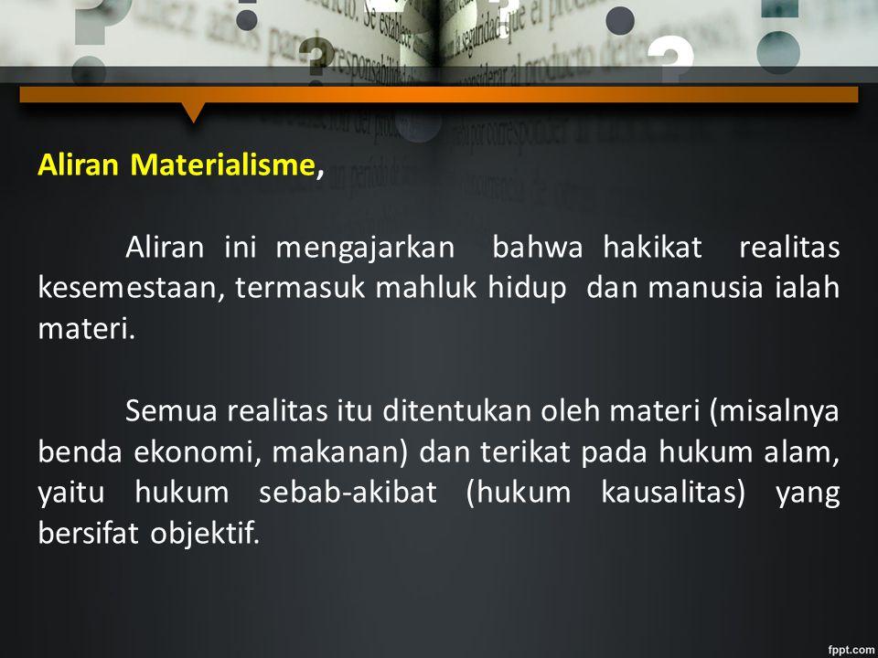 Aliran Materialisme, Aliran ini mengajarkan bahwa hakikat realitas kesemestaan, termasuk mahluk hidup dan manusia ialah materi. Semua realitas itu dit