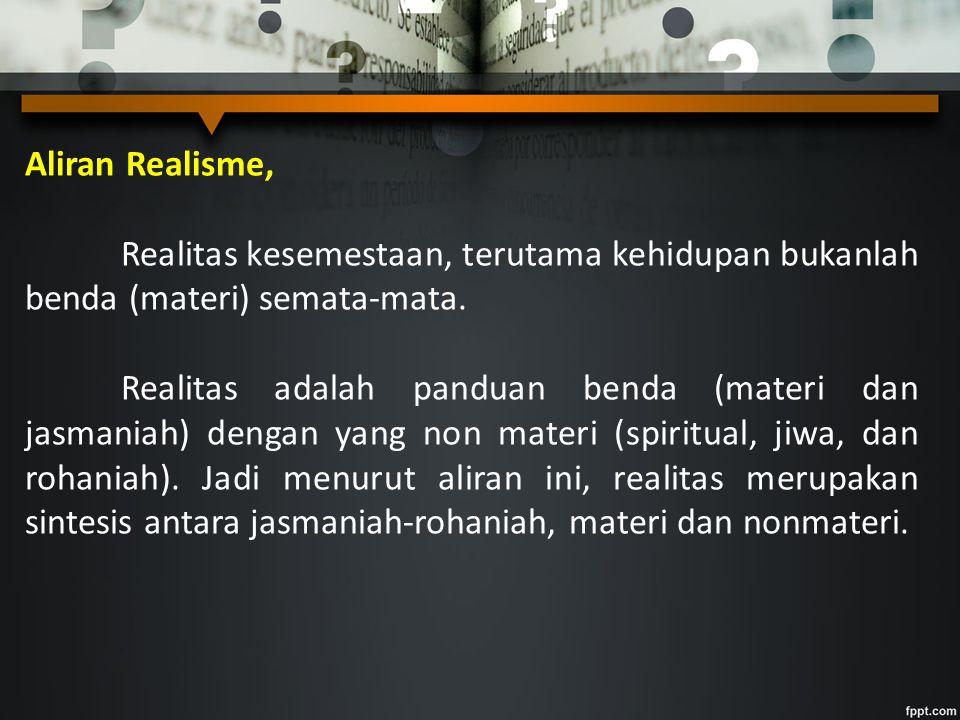 Aliran Realisme, Realitas kesemestaan, terutama kehidupan bukanlah benda (materi) semata-mata. Realitas adalah panduan benda (materi dan jasmaniah) de