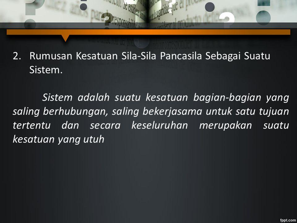 2.Rumusan Kesatuan Sila-Sila Pancasila Sebagai Suatu Sistem. Sistem adalah suatu kesatuan bagian-bagian yang saling berhubungan, saling bekerjasama un