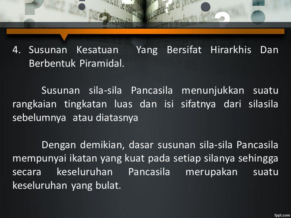 4.Susunan Kesatuan Yang Bersifat Hirarkhis Dan Berbentuk Piramidal. Susunan sila-sila Pancasila menunjukkan suatu rangkaian tingkatan luas dan isi sif