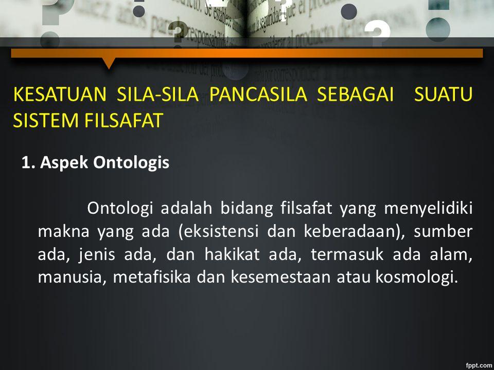 KESATUAN SILA-SILA PANCASILA SEBAGAI SUATU SISTEM FILSAFAT 1. Aspek Ontologis Ontologi adalah bidang filsafat yang menyelidiki makna yang ada (eksiste