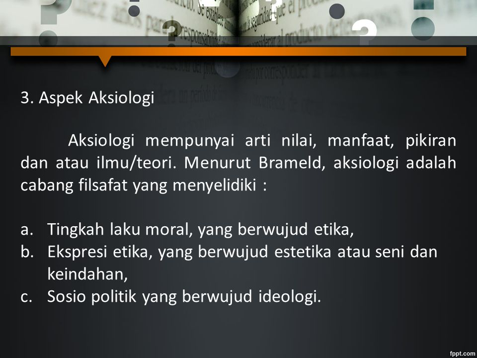 3. Aspek Aksiologi Aksiologi mempunyai arti nilai, manfaat, pikiran dan atau ilmu/teori. Menurut Brameld, aksiologi adalah cabang filsafat yang menyel