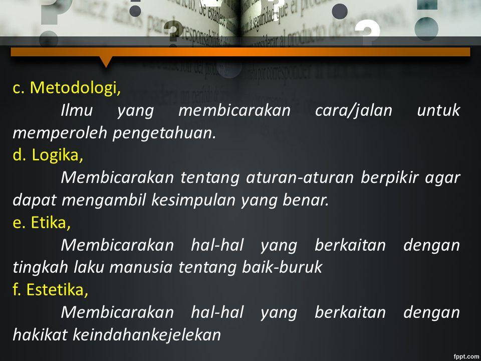 c. Metodologi, Ilmu yang membicarakan cara/jalan untuk memperoleh pengetahuan. d. Logika, Membicarakan tentang aturan-aturan berpikir agar dapat menga