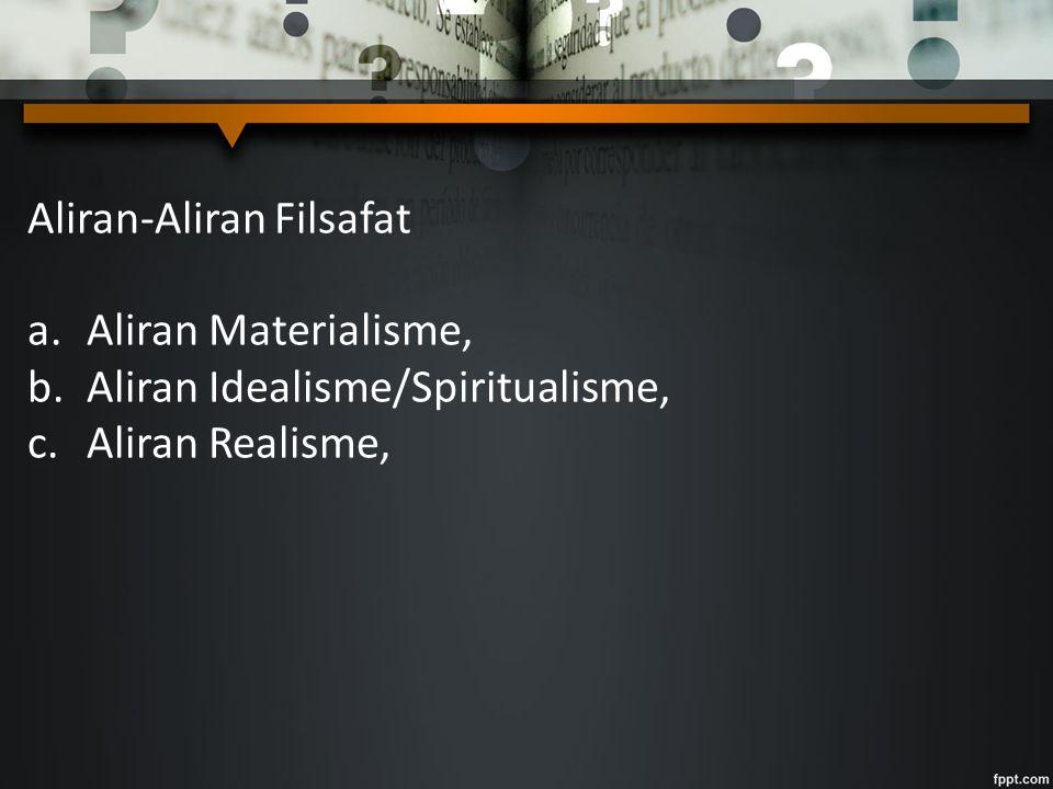 Aliran-Aliran Filsafat a.Aliran Materialisme, b.Aliran Idealisme/Spiritualisme, c.Aliran Realisme,