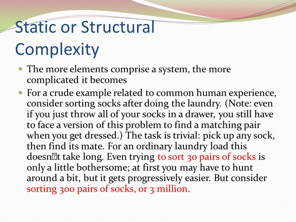 Static or Structural Complexity The more elements comprise a system, the more complicated it becomes For a crude example related to common human experience, consider sorting socks after doing the laundry.