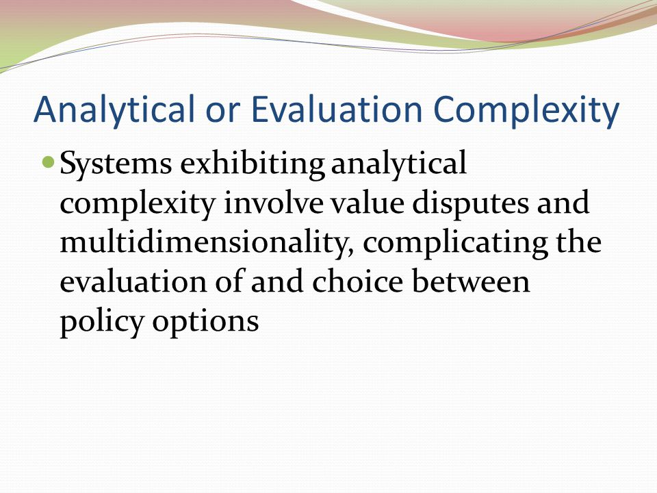 Analytical or Evaluation Complexity Systems exhibiting analytical complexity involve value disputes and multidimensionality, complicating the evaluation of and choice between policy options