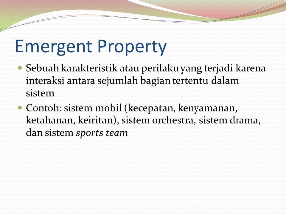 Emergent Property Sebuah karakteristik atau perilaku yang terjadi karena interaksi antara sejumlah bagian tertentu dalam sistem Contoh: sistem mobil (