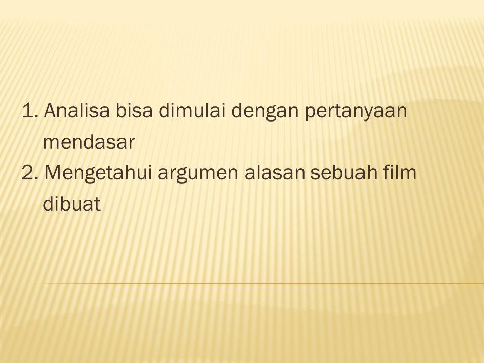 1. Analisa bisa dimulai dengan pertanyaan mendasar 2. Mengetahui argumen alasan sebuah film dibuat