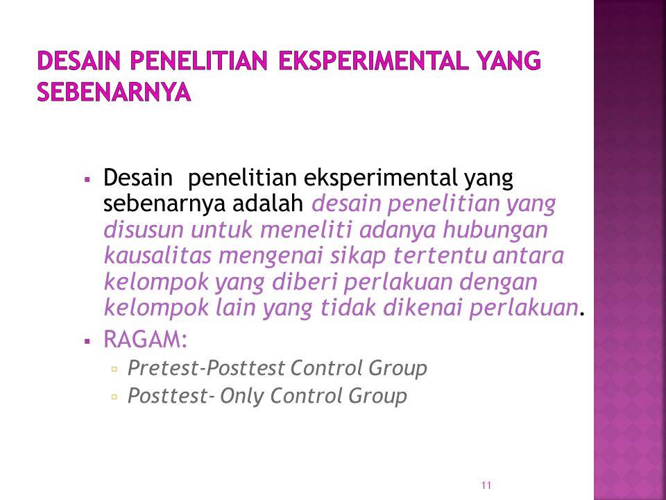 Desain penelitian eksperimental yang sebenarnya adalah desain penelitian yang disusun untuk meneliti adanya hubungan kausalitas mengenai sikap tertentu antara kelompok yang diberi perlakuan dengan kelompok lain yang tidak dikenai perlakuan.