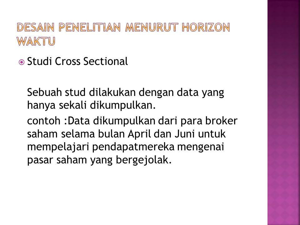  Studi Cross Sectional Sebuah stud dilakukan dengan data yang hanya sekali dikumpulkan. contoh :Data dikumpulkan dari para broker saham selama bulan