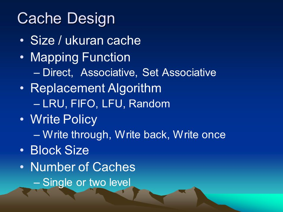 Cache Design Size / ukuran cache Mapping Function –Direct, Associative, Set Associative Replacement Algorithm –LRU, FIFO, LFU, Random Write Policy –Wr