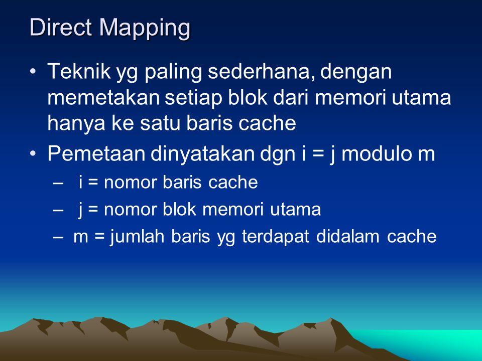 Direct Mapping Teknik yg paling sederhana, dengan memetakan setiap blok dari memori utama hanya ke satu baris cache Pemetaan dinyatakan dgn i = j modu
