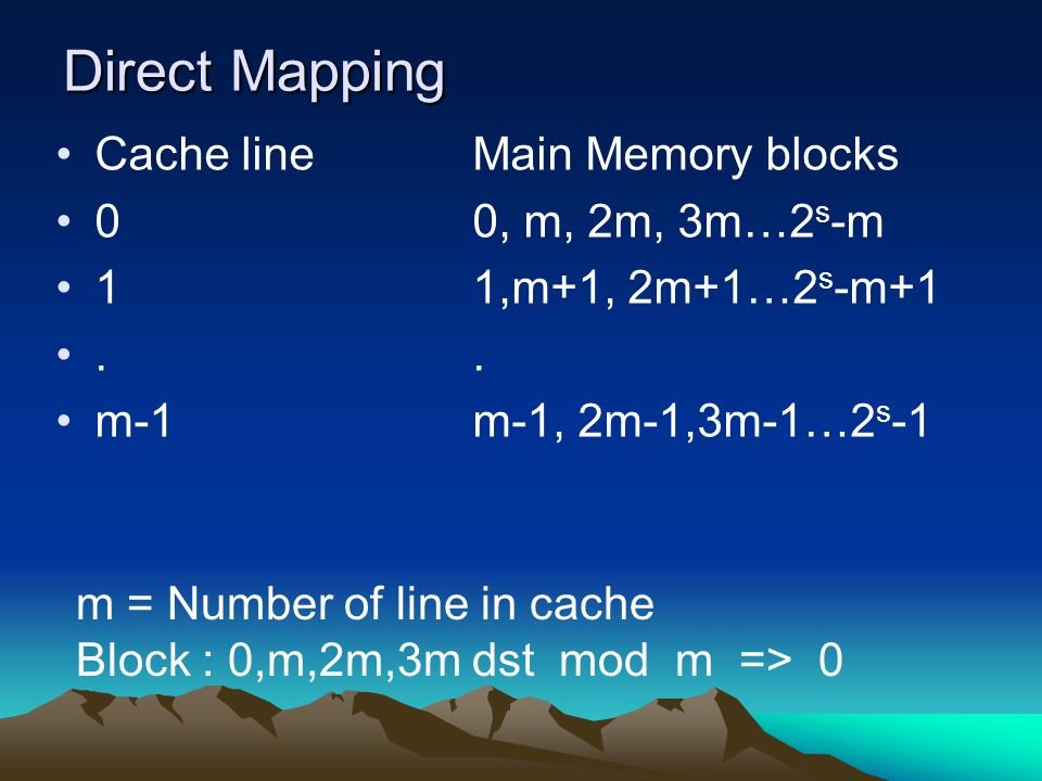 Direct Mapping Cache lineMain Memory blocks 00, m, 2m, 3m…2 s -m 11,m+1, 2m+1…2 s -m+1.. m-1m-1, 2m-1,3m-1…2 s -1 m = Number of line in cache Block :