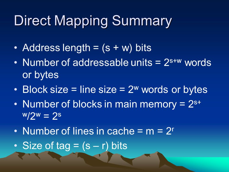 Direct Mapping Summary Address length = (s + w) bits Number of addressable units = 2 s+w words or bytes Block size = line size = 2 w words or bytes Nu