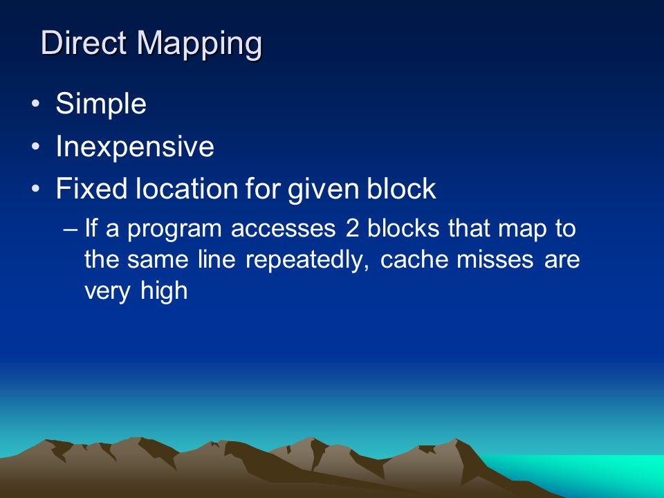 Direct Mapping Simple Inexpensive Fixed location for given block –If a program accesses 2 blocks that map to the same line repeatedly, cache misses ar