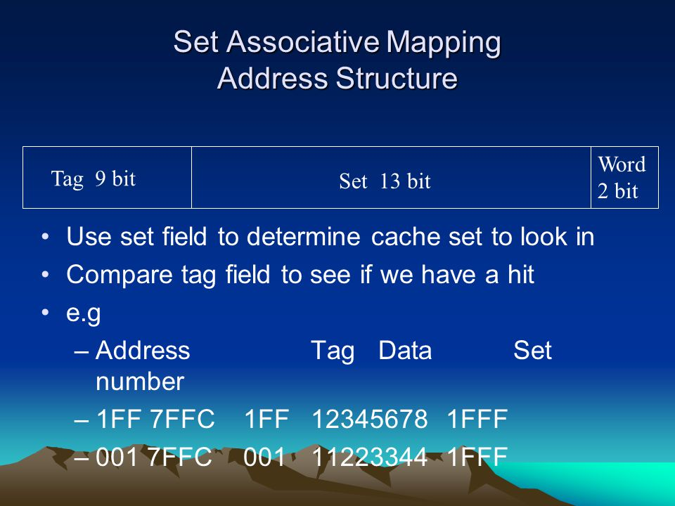 Set Associative Mapping Address Structure Use set field to determine cache set to look in Compare tag field to see if we have a hit e.g –AddressTagDat