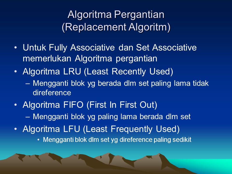 Algoritma Pergantian (Replacement Algoritm) Untuk Fully Associative dan Set Associative memerlukan Algoritma pergantian Algoritma LRU (Least Recently Used) –Mengganti blok yg berada dlm set paling lama tidak direference Algoritma FIFO (First In First Out) –Mengganti blok yg paling lama berada dlm set Algoritma LFU (Least Frequently Used) Mengganti blok dlm set yg direference paling sedikit
