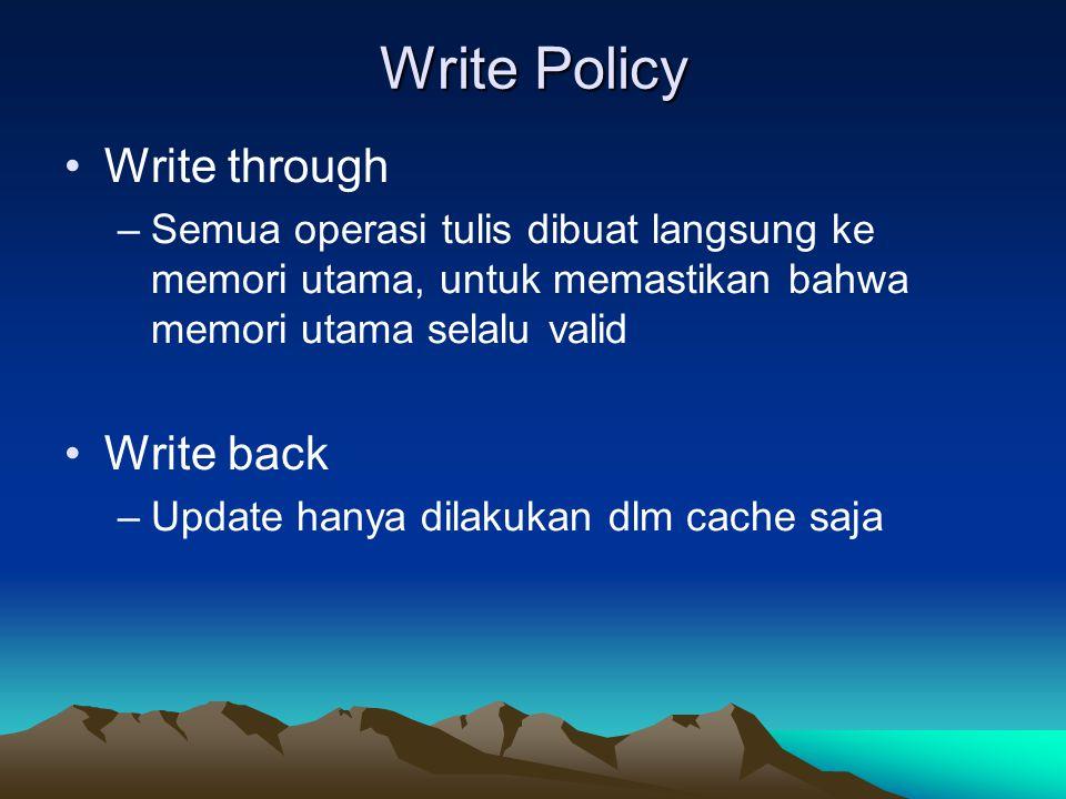 Write Policy Write through –Semua operasi tulis dibuat langsung ke memori utama, untuk memastikan bahwa memori utama selalu valid Write back –Update hanya dilakukan dlm cache saja