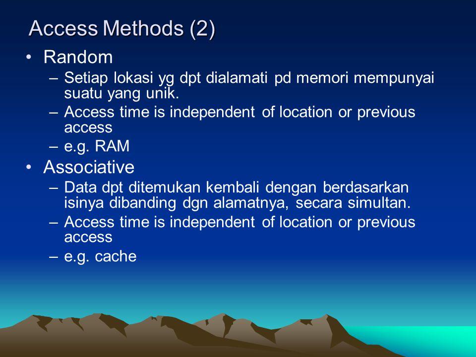 Access Methods (2) Random –Setiap lokasi yg dpt dialamati pd memori mempunyai suatu yang unik. –Access time is independent of location or previous acc
