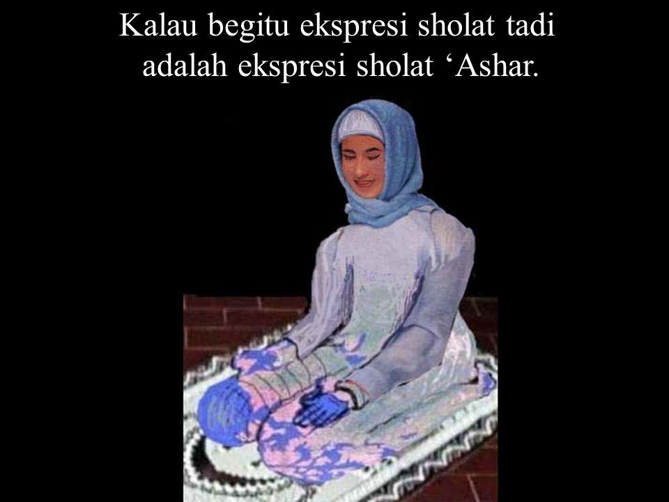 Kalau begitu ekspresi sholat tadi adalah ekspresi sholat 'Ashar.