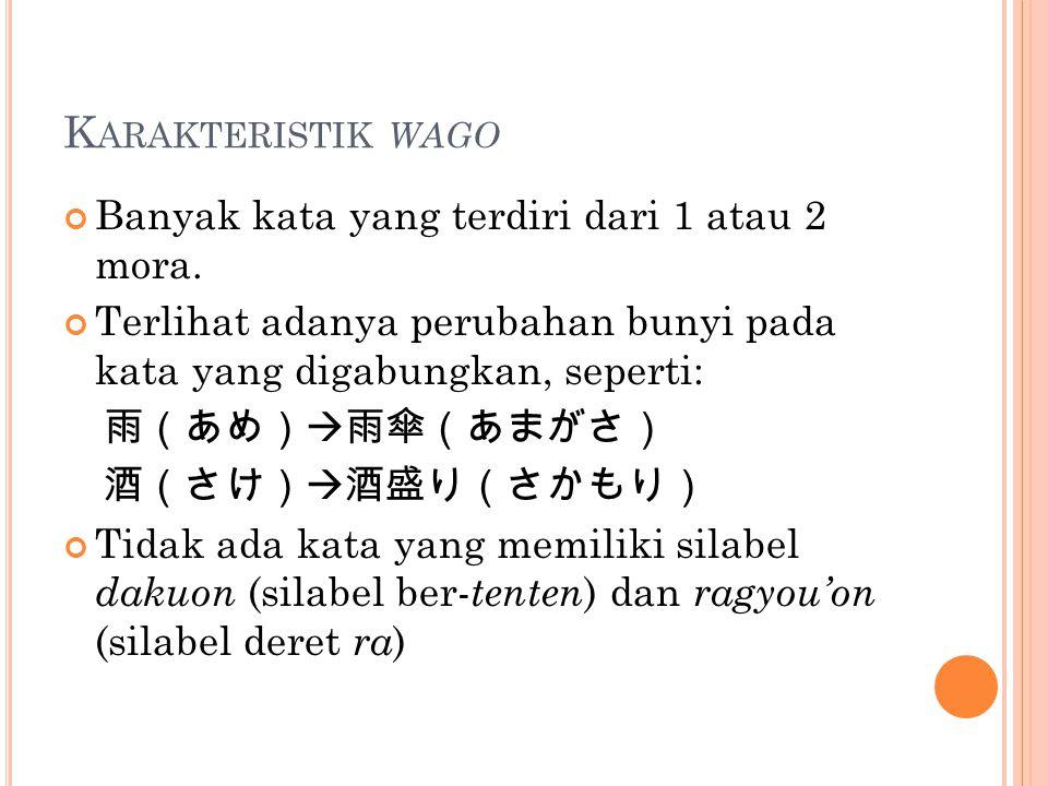 K ARAKTERISTIK WAGO Banyak kata yang terdiri dari 1 atau 2 mora. Terlihat adanya perubahan bunyi pada kata yang digabungkan, seperti: 雨(あめ)  雨傘(あまがさ)