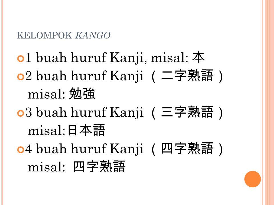KELOMPOK KANGO 1 buah huruf Kanji, misal: 本 2 buah huruf Kanji (二字熟語) misal: 勉強 3 buah huruf Kanji (三字熟語) misal: 日本語 4 buah huruf Kanji (四字熟語) misal: