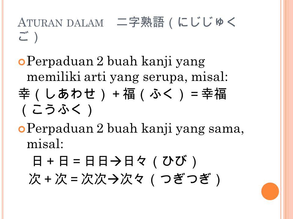 A TURAN DALAM 二字熟語(にじじゅく ご) Perpaduan 2 buah kanji yang memiliki arti yang serupa, misal: 幸(しあわせ)+福(ふく)=幸福 (こうふく) Perpaduan 2 buah kanji yang sama, misal: 日+日=日日  日々(ひび) 次+次=次次  次々(つぎつぎ)