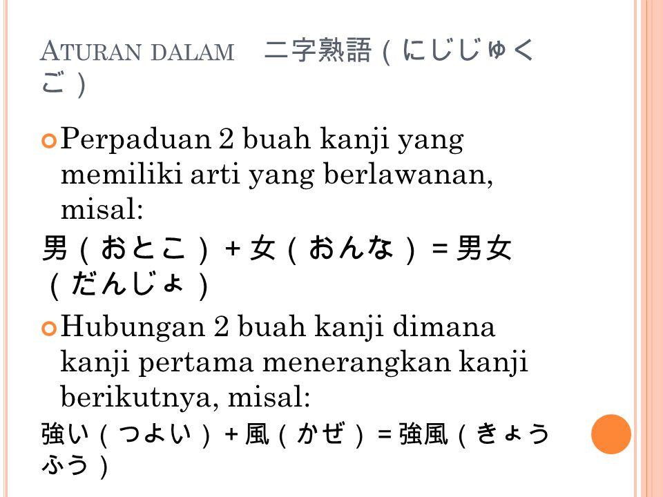 A TURAN DALAM 二字熟語(にじじゅく ご) Perpaduan 2 buah kanji yang memiliki arti yang berlawanan, misal: 男(おとこ)+女(おんな)=男女 (だんじょ) Hubungan 2 buah kanji dimana kan
