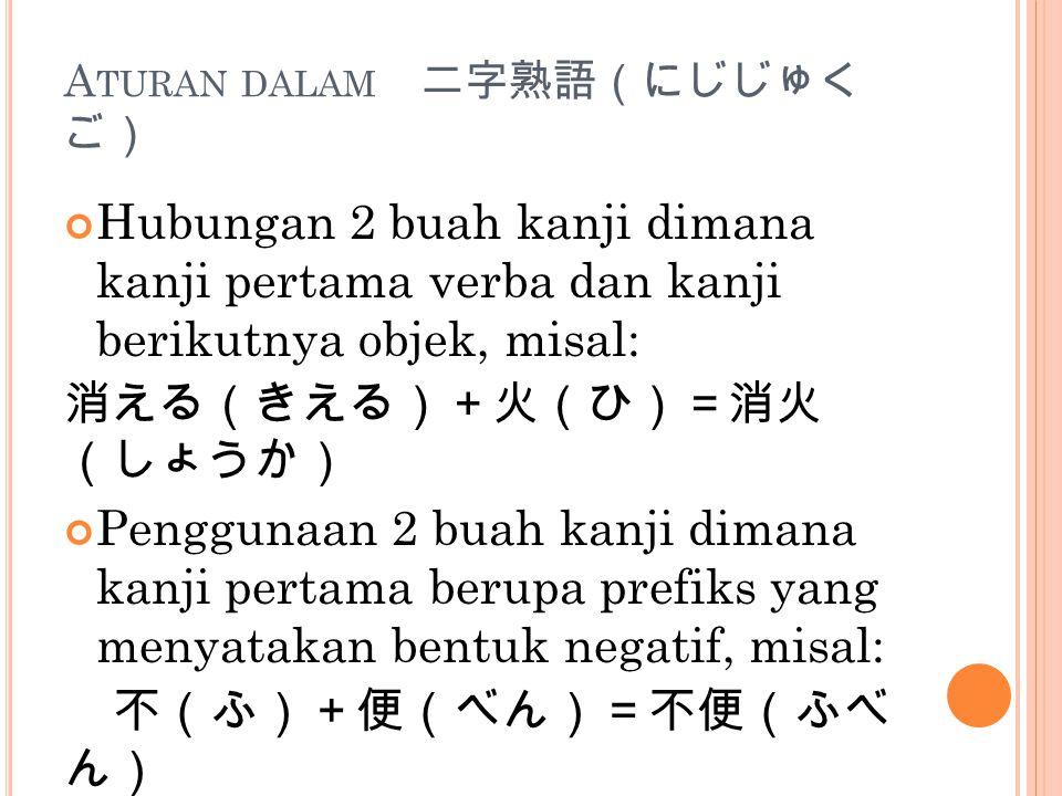 A TURAN DALAM 二字熟語(にじじゅく ご) Hubungan 2 buah kanji dimana kanji pertama verba dan kanji berikutnya objek, misal: 消える(きえる)+火(ひ)=消火 (しょうか) Penggunaan 2 b