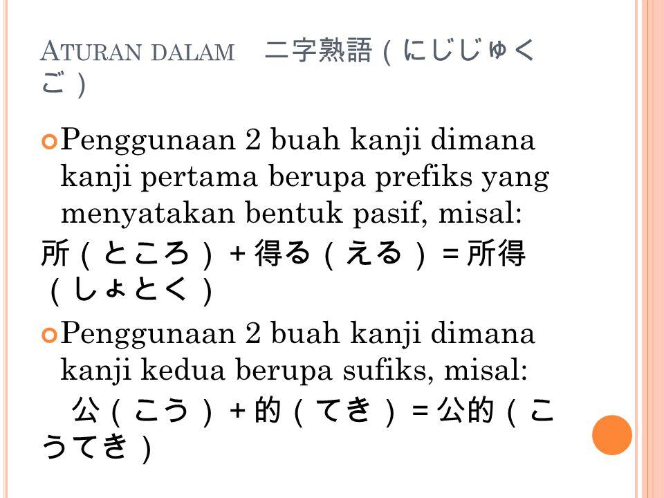 A TURAN DALAM 二字熟語(にじじゅく ご) Penggunaan 2 buah kanji dimana kanji pertama berupa prefiks yang menyatakan bentuk pasif, misal: 所(ところ)+得る(える)=所得 (しょとく) Penggunaan 2 buah kanji dimana kanji kedua berupa sufiks, misal: 公(こう)+的(てき)=公的(こ うてき)