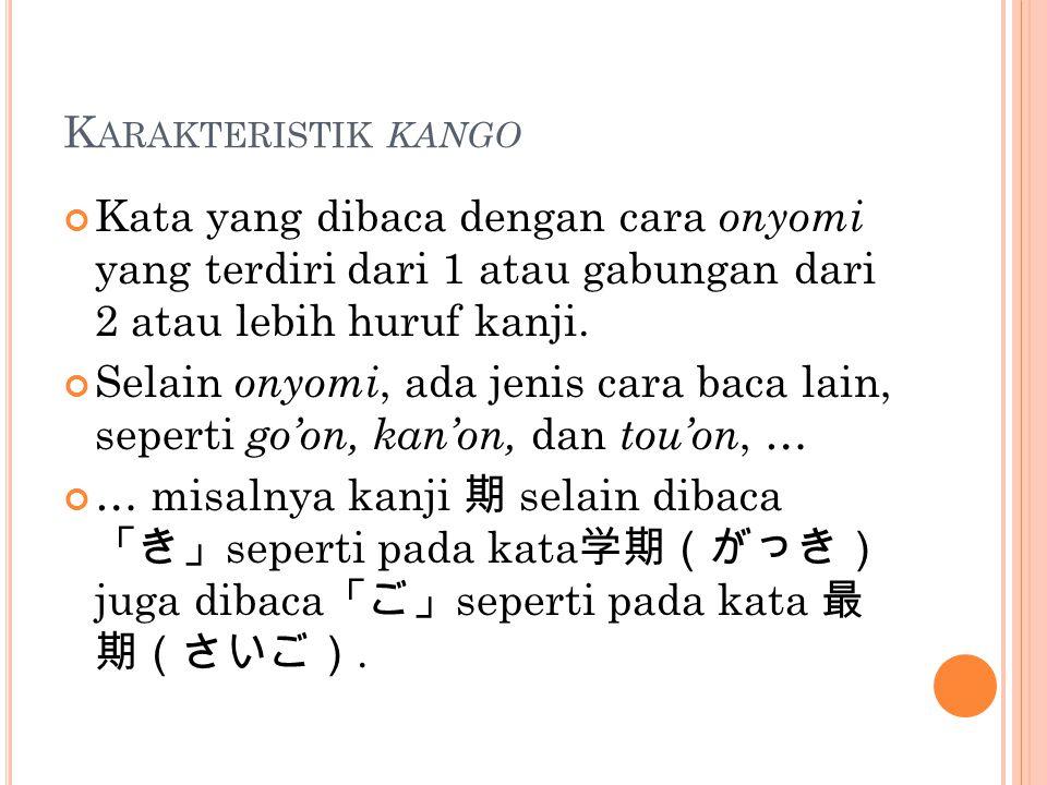 K ARAKTERISTIK KANGO Kata yang dibaca dengan cara onyomi yang terdiri dari 1 atau gabungan dari 2 atau lebih huruf kanji. Selain onyomi, ada jenis car