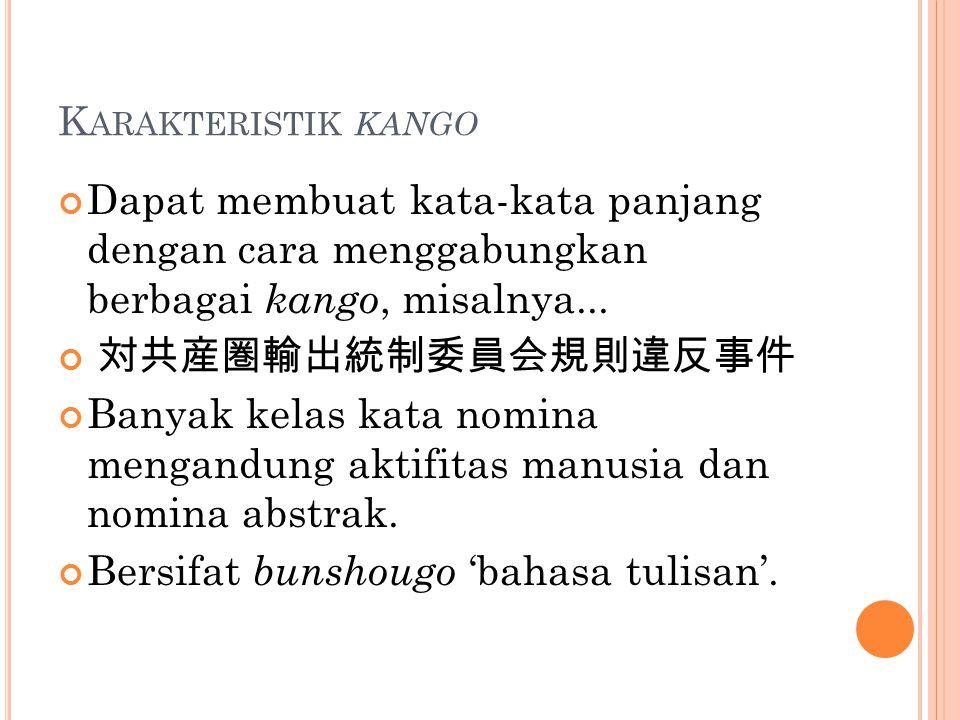 K ARAKTERISTIK KANGO Dapat membuat kata-kata panjang dengan cara menggabungkan berbagai kango, misalnya... 対共産圏輸出統制委員会規則違反事件 Banyak kelas kata nomina