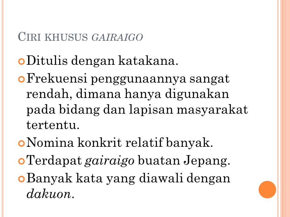 C IRI KHUSUS GAIRAIGO Ditulis dengan katakana. Frekuensi penggunaannya sangat rendah, dimana hanya digunakan pada bidang dan lapisan masyarakat terten