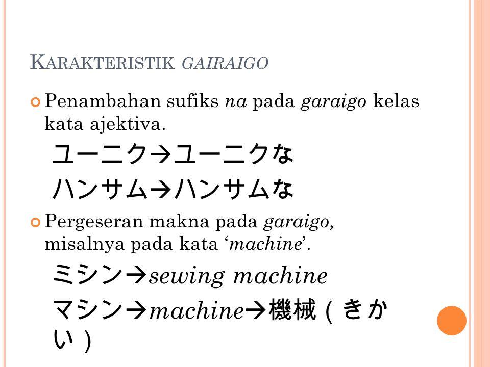 K ARAKTERISTIK GAIRAIGO Penambahan sufiks na pada garaigo kelas kata ajektiva. ユーニク  ユーニクな ハンサム  ハンサムな Pergeseran makna pada garaigo, misalnya pada