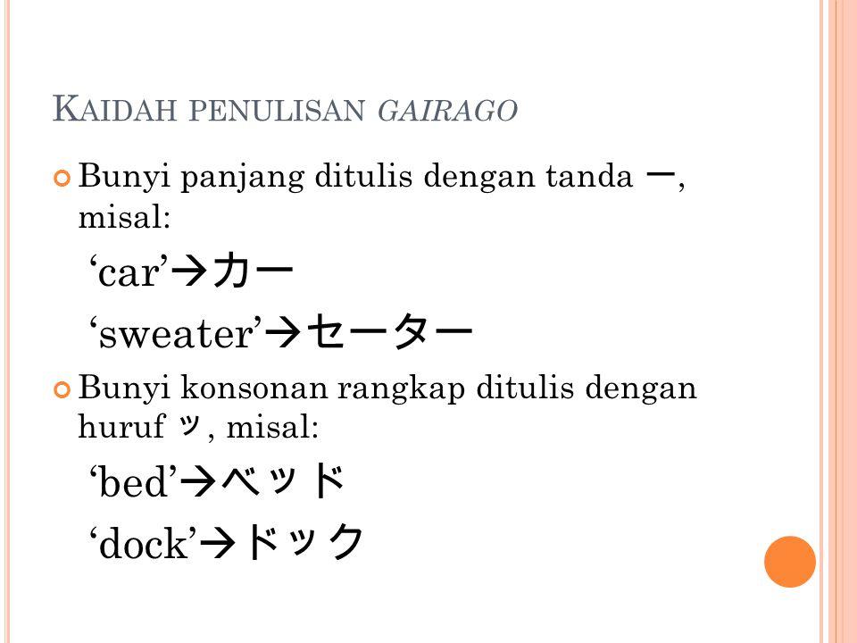K AIDAH PENULISAN GAIRAGO Bunyi panjang ditulis dengan tanda ー, misal: 'car'  カー 'sweater'  セーター Bunyi konsonan rangkap ditulis dengan huruf ッ, misa