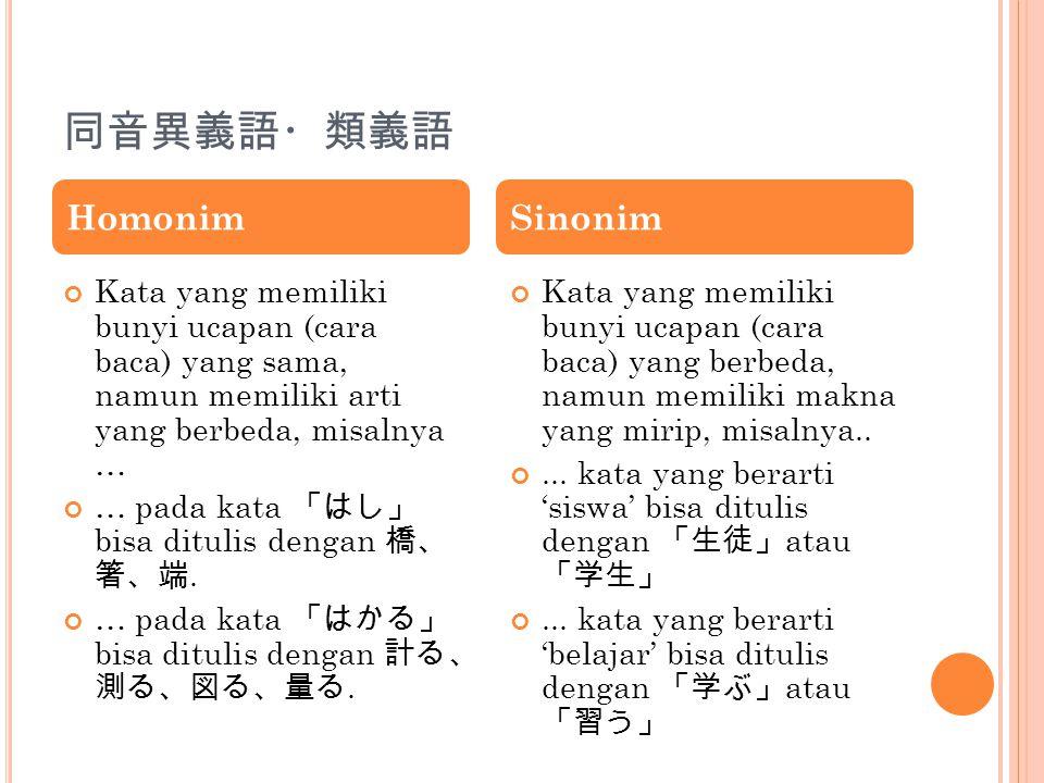 同音異義語・類義語 Kata yang memiliki bunyi ucapan (cara baca) yang sama, namun memiliki arti yang berbeda, misalnya … … pada kata 「はし」 bisa ditulis dengan 橋、 箸、端.