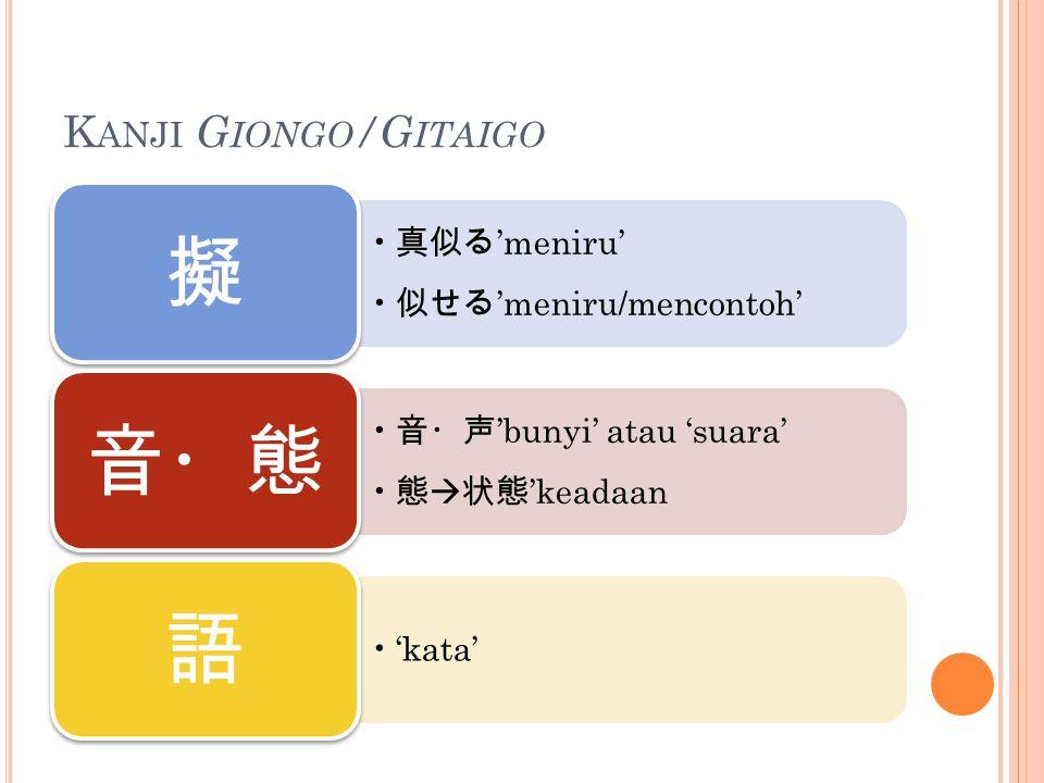 K ANJI G IONGO /G ITAIGO 真似る 'meniru' 似せる 'meniru/mencontoh' 擬 音・声 'bunyi' atau 'suara' 態  状態 'keadaan 音・態 'kata' 語